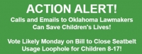 ACTION ALERT! Calls and Emails to Oklahoma Lawmakers Can Save Children's Lives!   Vote Likely Monday on Bill to Close Seatbelt Usage Loophole for Children 8-17!